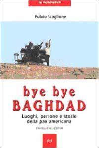 Bye bye Baghdad. Luoghi, persone e storie della pax americana