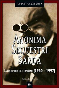 Anonima sequestri sarda. L'archivio dei crimini (1960-1997)