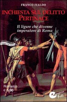 Inchiesta sul delitto Pertinace. Il ligure che divenne imperatore a Roma - Franco Ivaldo - copertina