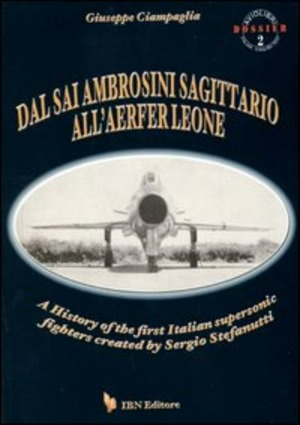 Dal Sai Ambrosini Sagittario all'Aerfer Leone. A history of the first Italian supersonic fighters created by Sergio Stefanutti