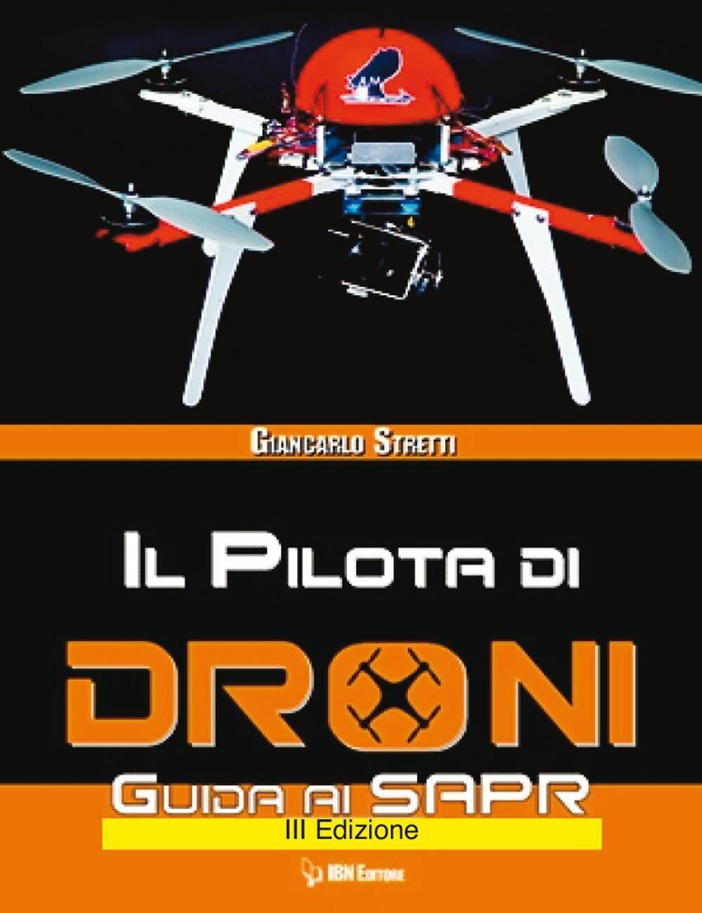 Il pilota di droni. Guida ai Sapr. Aggiornato all'Emendamento 1 (21-12-2015) alla 2° versione del regolamento ENAC