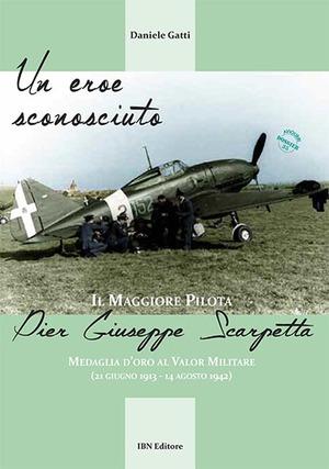 Un eroe sconosciuto. Il Maggiore pilota Pier Giuseppe Scarpetta Medaglia d'oro al Valor Militare (21 giugno 1913-14 agosto 1942)