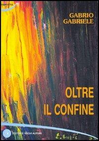 Oltre il confine - Gabrio Gabriele - wuz.it
