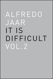 Alfredo Jaar. It is difficult. Ediz. italiana. Vol. 2
