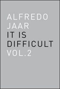 Alfredo Jaar. It is difficult. Ediz. inglese. Vol. 2