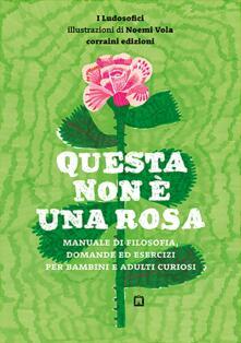Questa non è una rosa. Manuale di filosofia, domande ed esercizi per bambini e adulti curiosi.pdf