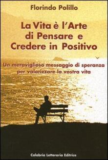 La vita è l'arte di pensare e credere in positivo - Florindo Polillo - copertina