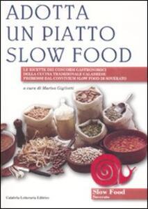 Adotta un piatto slow food. Le ricette dei concorsi gastronomici della cucina tradizionale calabrese promossi dal convivium slow food di Soverato