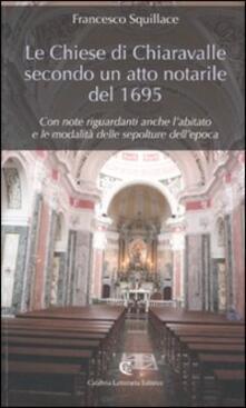 Le chiese di Chiaravalle secondo un atto notarile del 1695. Con note riguardanti anche l'abitato e le modalità delle sepolture dell'epoca - Francesco Squillace - copertina