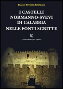 I castelli normanno-svevi di Calabria nelle fonti scritte - Franco Severini Giordano - copertina