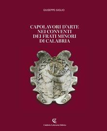 Capolavori d'arte nei conventi dei Frati Minori di Calabria. Ediz. illustrata - Giuseppe Giglio - copertina