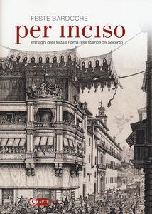Libro Feste barocche. Per inciso. Immagini della festa a Roma nelle stampe del Seicento. Catalogo della mostra (Roma, 1 aprile-26 luglio 2015)