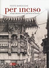 Feste barocche. Per inciso. Immagini della festa a Roma nelle stampe del Seicento. Catalogo della mostra (Roma, 1 aprile-26 luglio 2015)