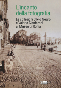 Libro L' incanto della fotografia. Le collezioni Silvio Negro e Valerio Cianfarani al Museo di Roma