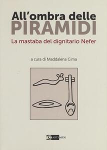 All'ombra delle piramidi. La mastaba del dignitario Nefer - Maddalena Cima - copertina