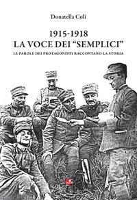 1915-1918. La voce dei «semplici». Le parole dei protagonisti raccontano la storia - Coli Donatella - wuz.it