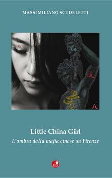 Little china girl. L'ombra della mafia cinese su Firenze - Massimiliano Scudeletti - copertina