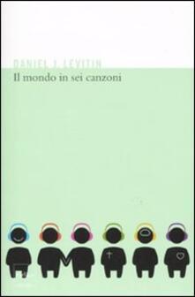 Il mondo in sei canzoni. Come il cervello musicale ha creato la natura umana - Daniel J. Levitin - copertina