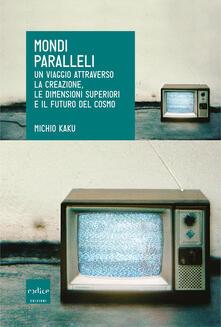 Mondi paralleli. Un viaggio attraverso la creazione, le dimensioni superiori e il futuro del cosmo - Michio Kaku,Andrea Migliori - ebook