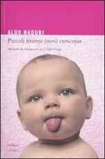 Libro Piccoli tiranni (non) crescono. Manuale di educazione per i figli d'oggi Aldo Naouri