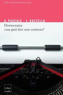 Democrazia: cosa può fare uno scrittore? - Antonio Pascale,Luca Rastello - ebook