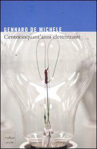 Centocinquant'anni elettrizzanti. Lo sviluppo delle scienze elettriche nell'Italia unita e i suoi protagonisti