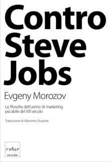 Contro Steve Jobs. La filosofia dell'uomo di marketing più abile del XXI secolo - Evgeny Morozov - copertina