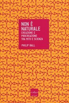 Non è naturale. Creazione e procreazione tra mito e scienza.pdf