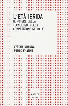 L' età ibrida. Il potere della tecnologia nella competizione globale - Ayesha Khanna,Parag Khanna - copertina