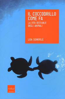 Il coccodrillo come fa. La vita sessuale degli animali - Lisa Signorile - copertina