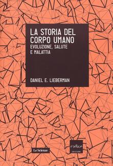 La storia del corpo umano. Evoluzione, salute e malattia - Daniel E. Lieberman - copertina