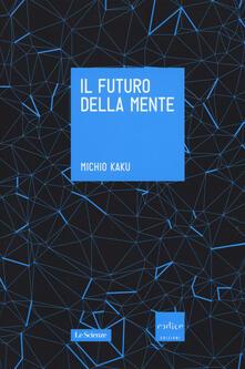 Il futuro della mente. L'avventura della scienza per capire, migliorare e potenziare il nostro cervello - Michio Kaku - copertina