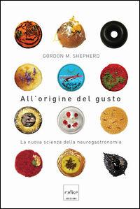 All'origine del gusto. La nuova scienza della neurogastronomia