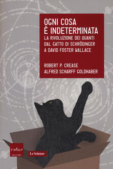Ogni cosa è indeterminata. La rivoluzione dei quanti dal gatto di Schrödinger a David Foster Wallace - Robert P. Crease,Alfred Scharff Goldhaber - copertina
