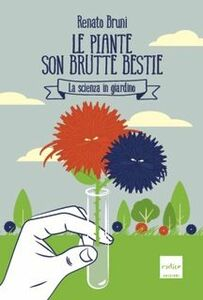 Libro Le piante son brutte bestie. La scienza in giardino Renato Bruni