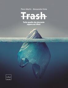 Trash. Tutto quello che dovreste sapere sui rifiuti - Piero Martin,Alessandra Viola - copertina
