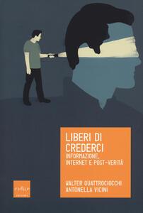 Liberi di crederci. Informazione, internet e post-verità - Walter Quattrociocchi,Antonella Vicini - copertina