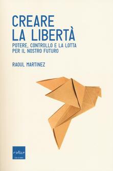 Creare la libertà. Potere, controllo e la lotta per il nostro futuro - Raoul Martinez - copertina