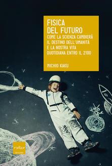 Fisica del futuro. Come la scienza cambierà il destino dell'umanità e la nostra vita quotidiana entro il 2100 - Michio Kaku - copertina