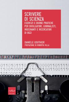 Scrivere di scienza. Esercizi e buone pratiche per divulgatori, giornalisti, insegnanti e ricercatori di oggi - Daniele Gouthier - copertina