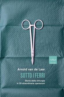 Sotto i ferri. Storia della chirurgia in 29 straordinarie operazioni - Arnold Van De Laar - copertina