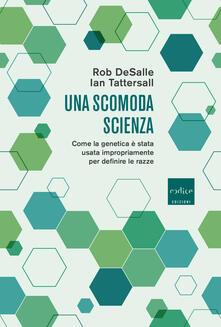 Una scomoda scienza. Come la genetica è stata usata impropriamente per definire le razze - Rob DeSalle,Ian Tattersall - copertina
