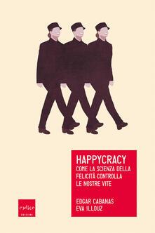 Happycracy. Come la scienza della felicità controlla le nostre vite - Eva Illouz,Edgar Cabanas,Davide Fassio - ebook