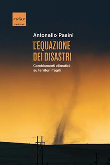 L' equazione dei disastri. Cambiamenti climatici su territori fragili - Antonello Pasini - copertina