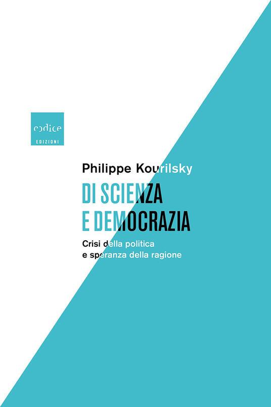 Di scienza e democrazia. Crisi della politica e speranza della ragione - Philippe Kourilsky,Chiara Perona - ebook