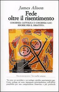 Libro Fede oltre il risentimento. Coscienza cattolica e coscienza gay: risorse per il dibattito James Alison