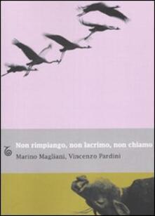 Non rimpiango, non lacrimo, non chiamo - Marino Magliani,Vincenzo Pardini - copertina
