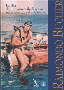 Raimondo Bucher. La vita di un pioniere degli abissi nella cronaca del suo tempo