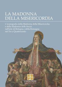 La Madonna della Misericordia. L'iconografia della Madonna della Misericordia e della Madonna delle frecce nell'arte di Bologna e della Romagna nel Tre e Quattrocento