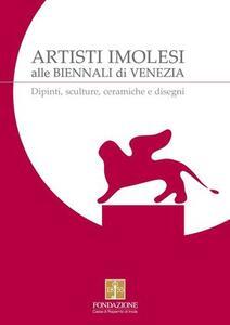 Artisti Imolesi alle biennali di Venezia. Dipinti, sculture, ceramiche e disegni
